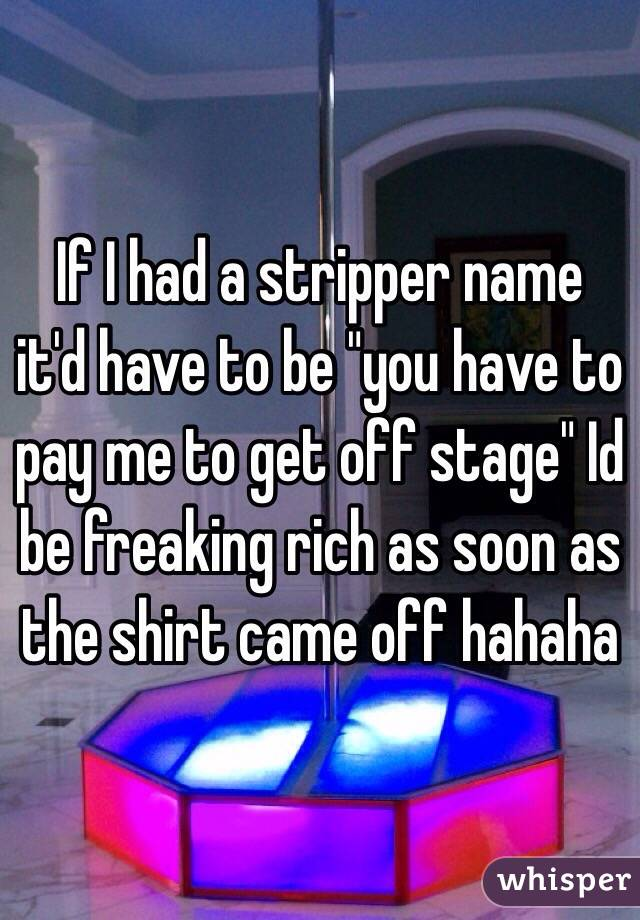 """If I had a stripper name it'd have to be """"you have to pay me to get off stage"""" Id be freaking rich as soon as the shirt came off hahaha"""