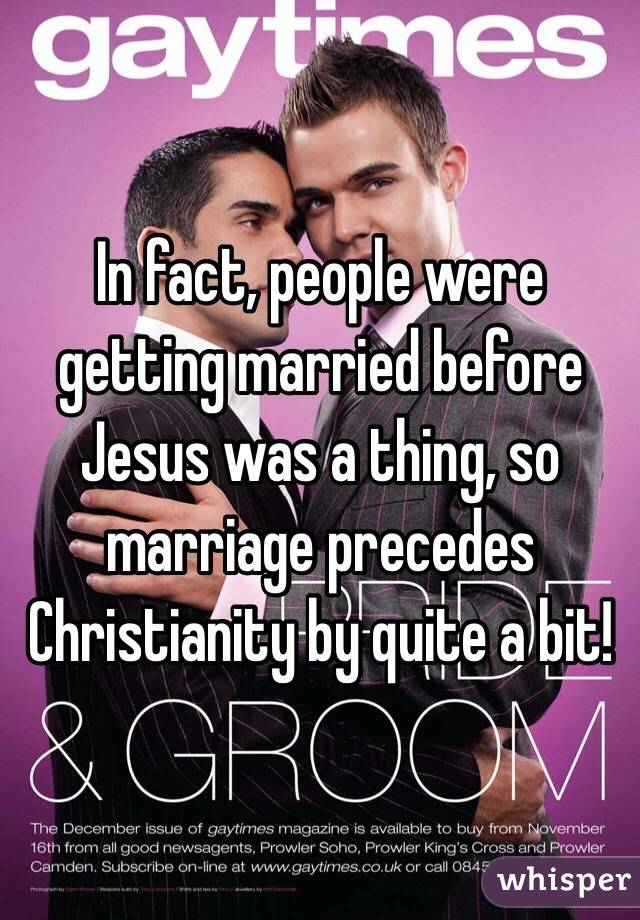 In fact, people were getting married before Jesus was a thing, so marriage precedes Christianity by quite a bit!