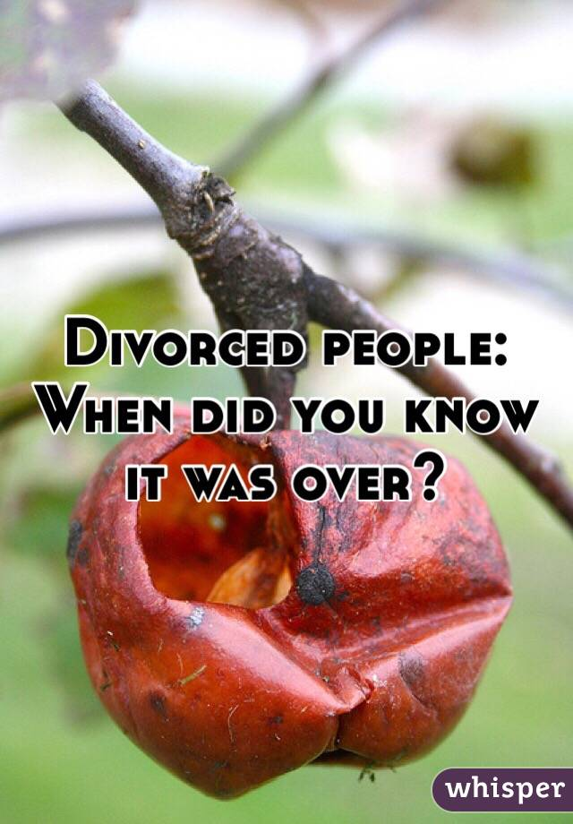 Divorced people:  When did you know it was over?