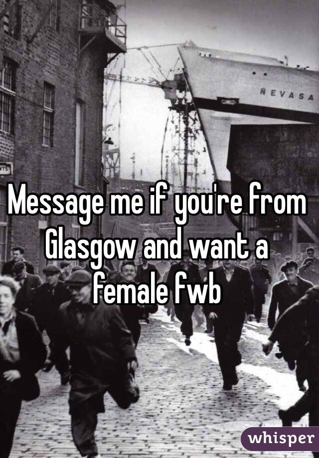 Message me if you're from Glasgow and want a female fwb