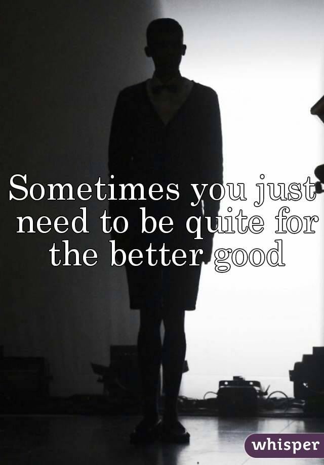 Sometimes you just need to be quite for the better good