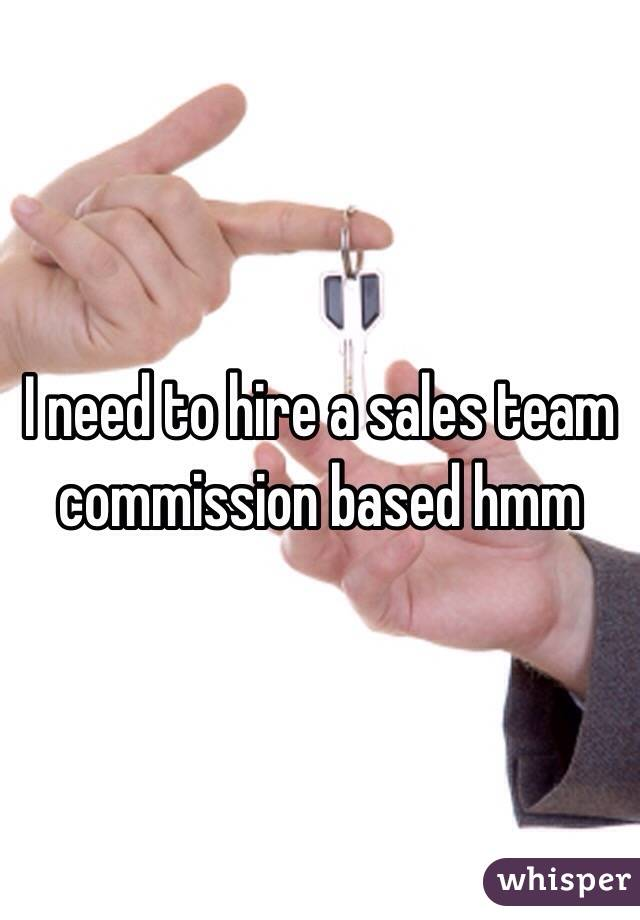 I need to hire a sales team commission based hmm