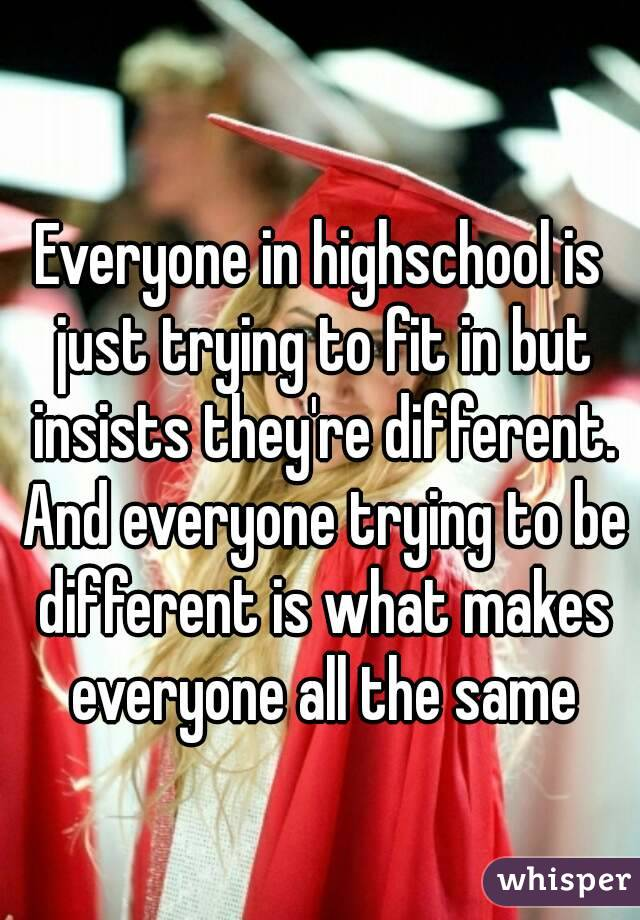 Everyone in highschool is just trying to fit in but insists they're different. And everyone trying to be different is what makes everyone all the same