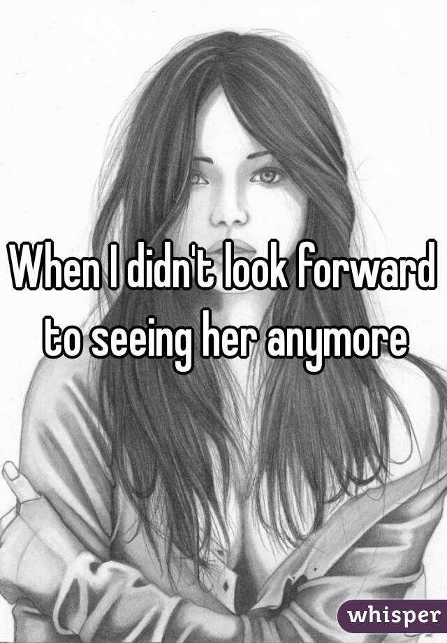 When I didn't look forward to seeing her anymore