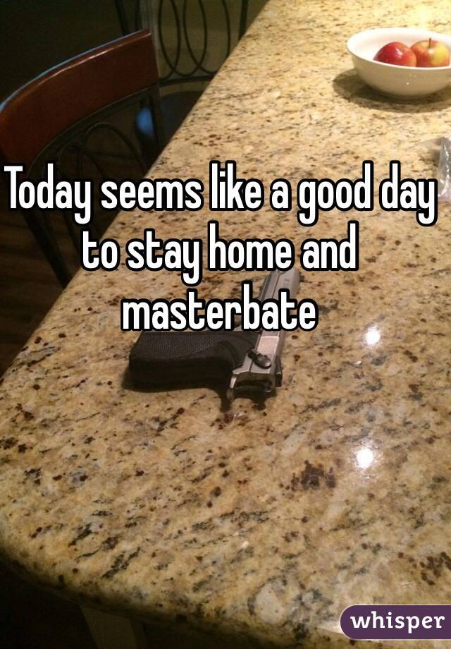 Today seems like a good day to stay home and masterbate