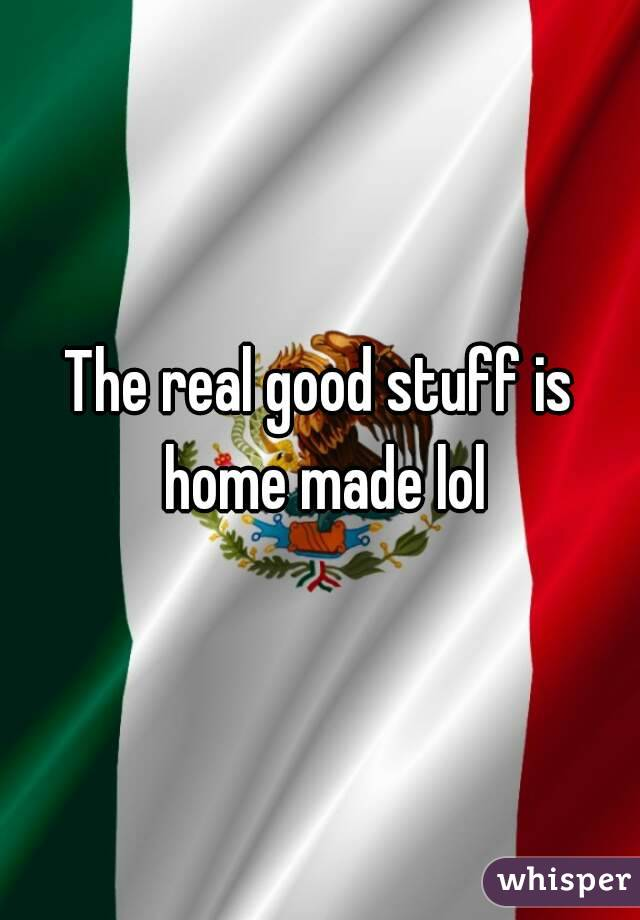 The real good stuff is home made lol