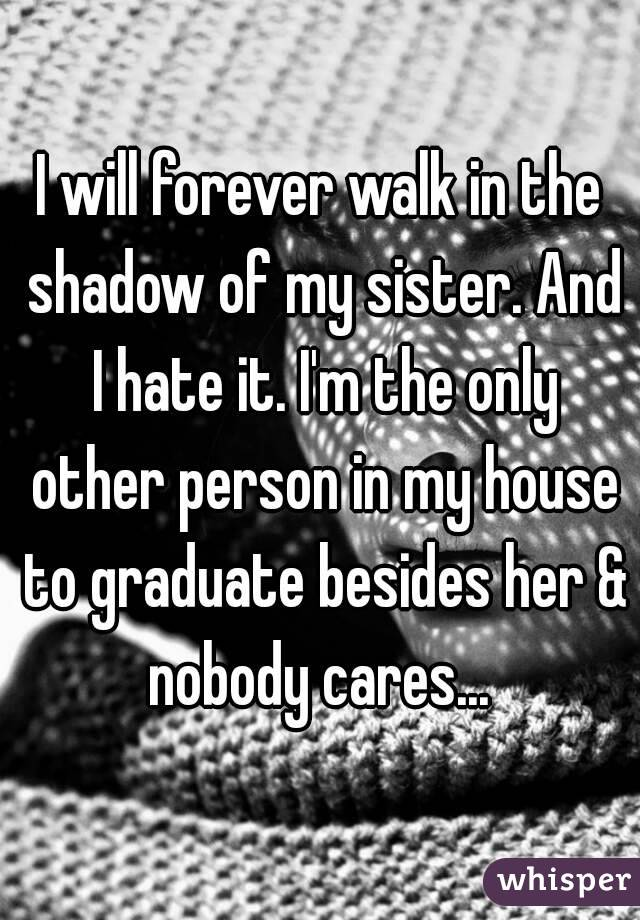 I will forever walk in the shadow of my sister. And I hate it. I'm the only other person in my house to graduate besides her & nobody cares...