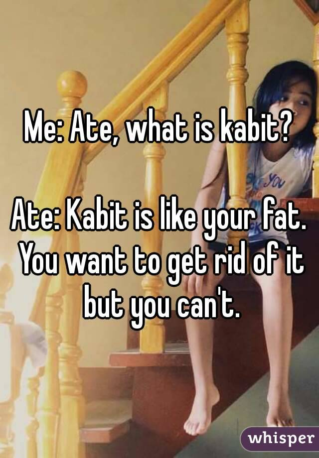 Me: Ate, what is kabit?  Ate: Kabit is like your fat. You want to get rid of it but you can't.
