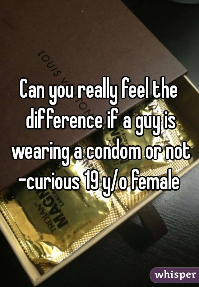 Can you really feel the difference if a guy is wearing a condom or not -curious 19 y/o female