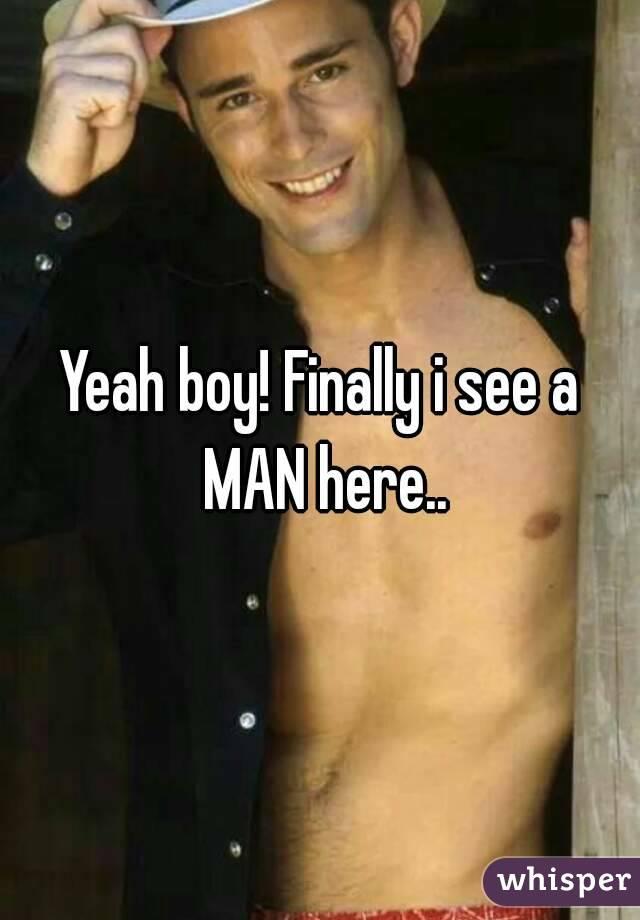 Yeah boy! Finally i see a MAN here..