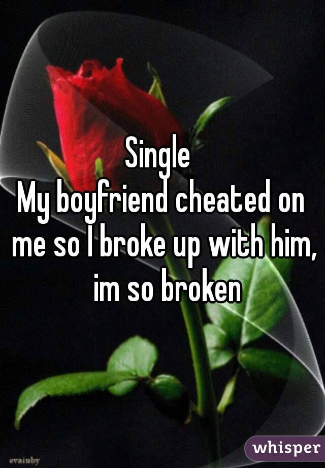 Single  My boyfriend cheated on me so I broke up with him,  im so broken