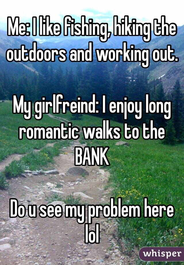 Me: I like fishing, hiking the outdoors and working out.  My girlfreind: I enjoy long romantic walks to the BANK  Do u see my problem here lol