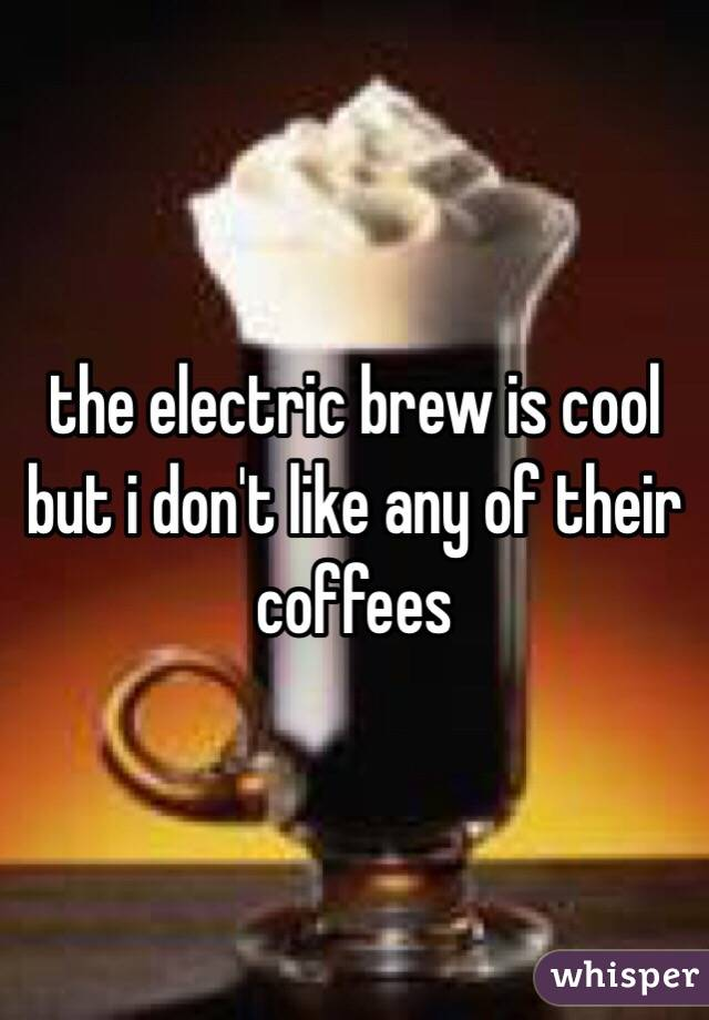 the electric brew is cool but i don't like any of their coffees
