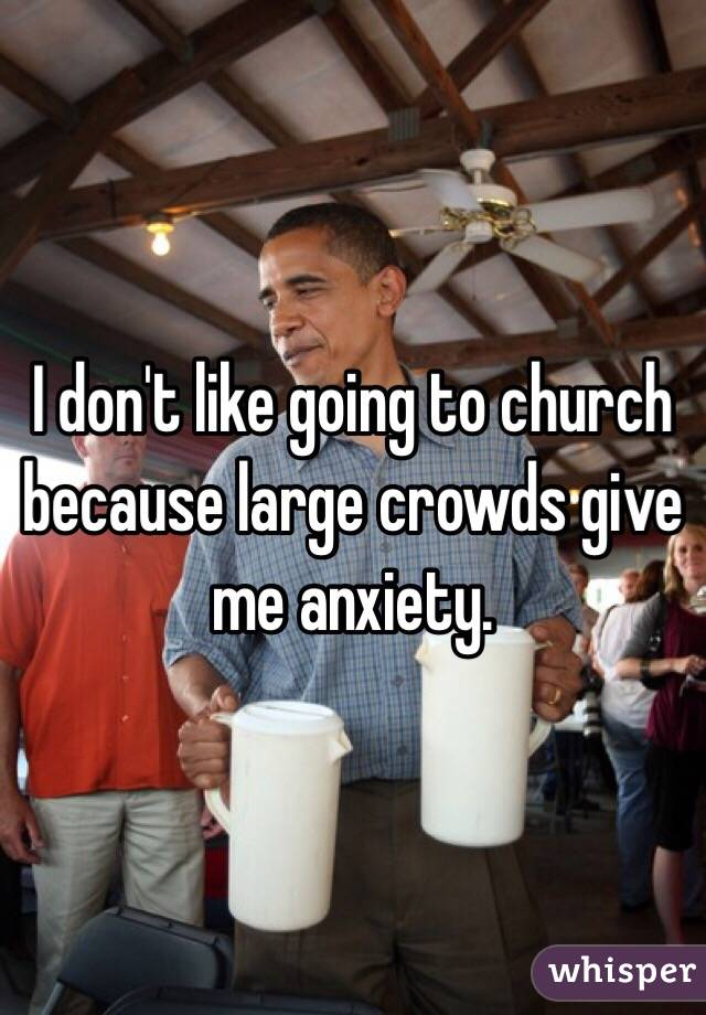 I don't like going to church because large crowds give me anxiety.