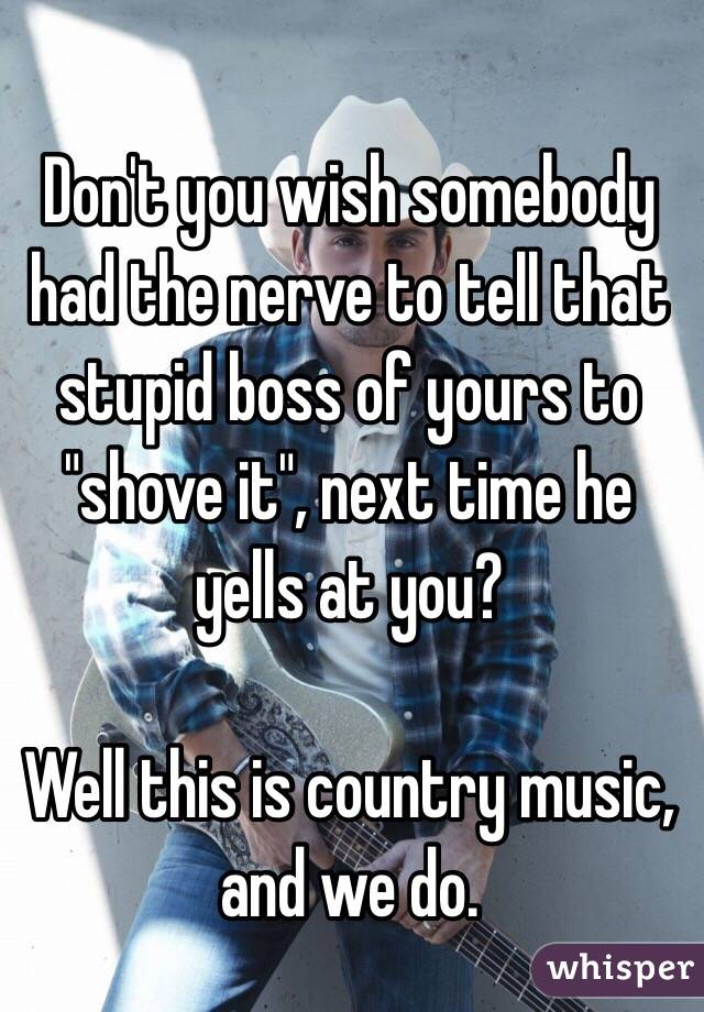"""Don't you wish somebody had the nerve to tell that stupid boss of yours to """"shove it"""", next time he yells at you?  Well this is country music,  and we do."""