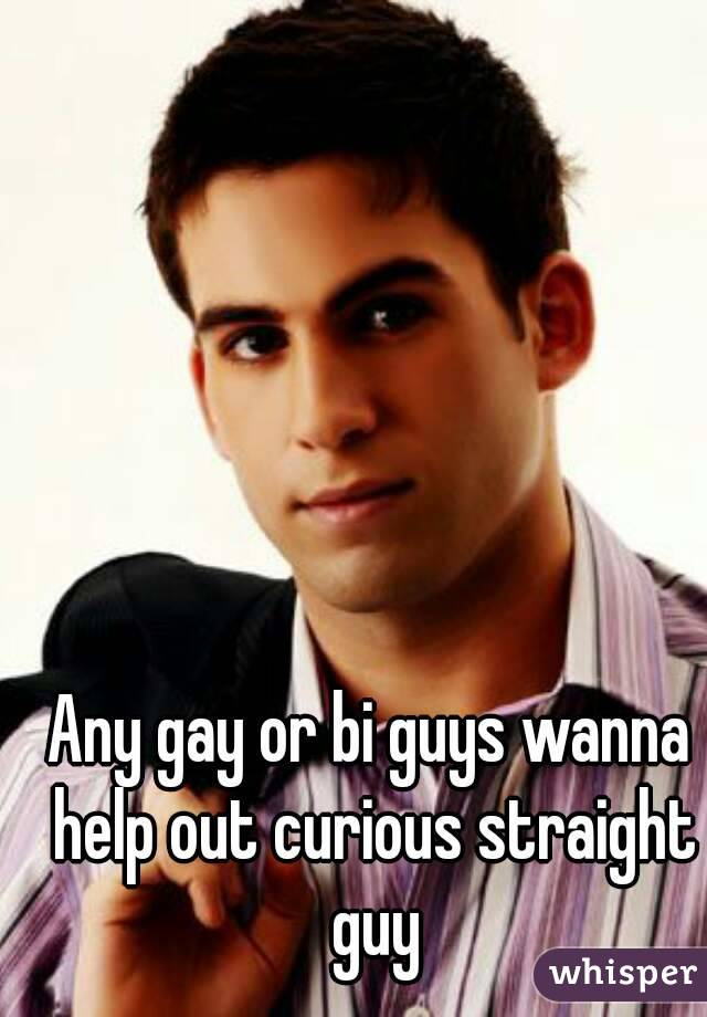 Any gay or bi guys wanna help out curious straight guy