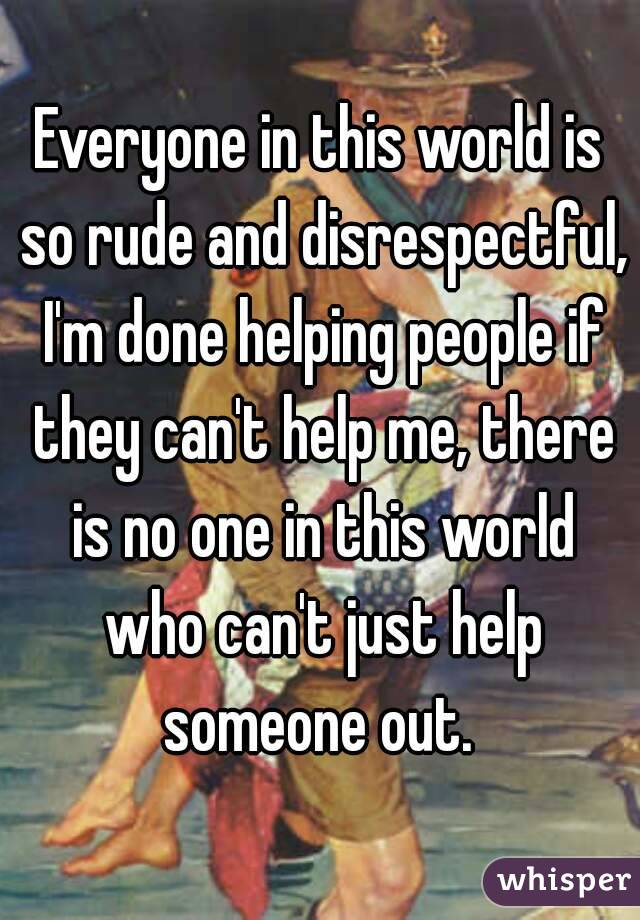 Everyone in this world is so rude and disrespectful, I'm done helping people if they can't help me, there is no one in this world who can't just help someone out.