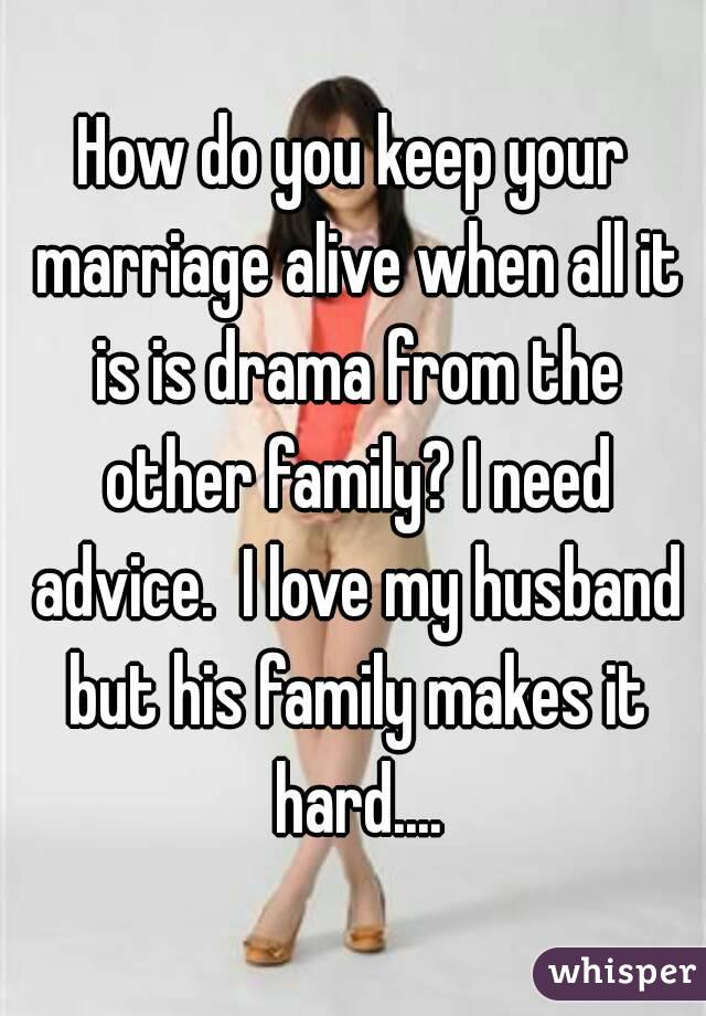 How do you keep your marriage alive when all it is is drama from the other family? I need advice.  I love my husband but his family makes it hard....