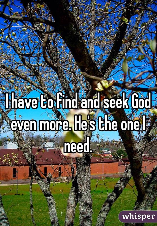I have to find and seek God even more. He's the one I need.