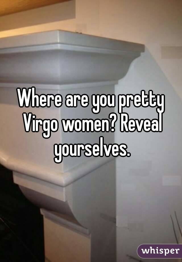 Where are you pretty Virgo women? Reveal yourselves.