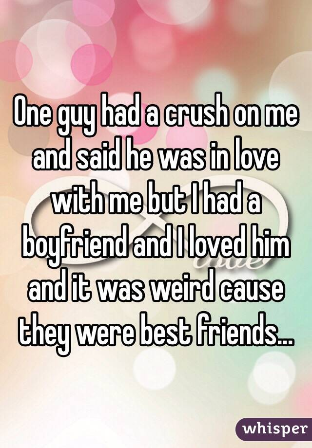 One guy had a crush on me and said he was in love with me but I had a boyfriend and I loved him and it was weird cause they were best friends...