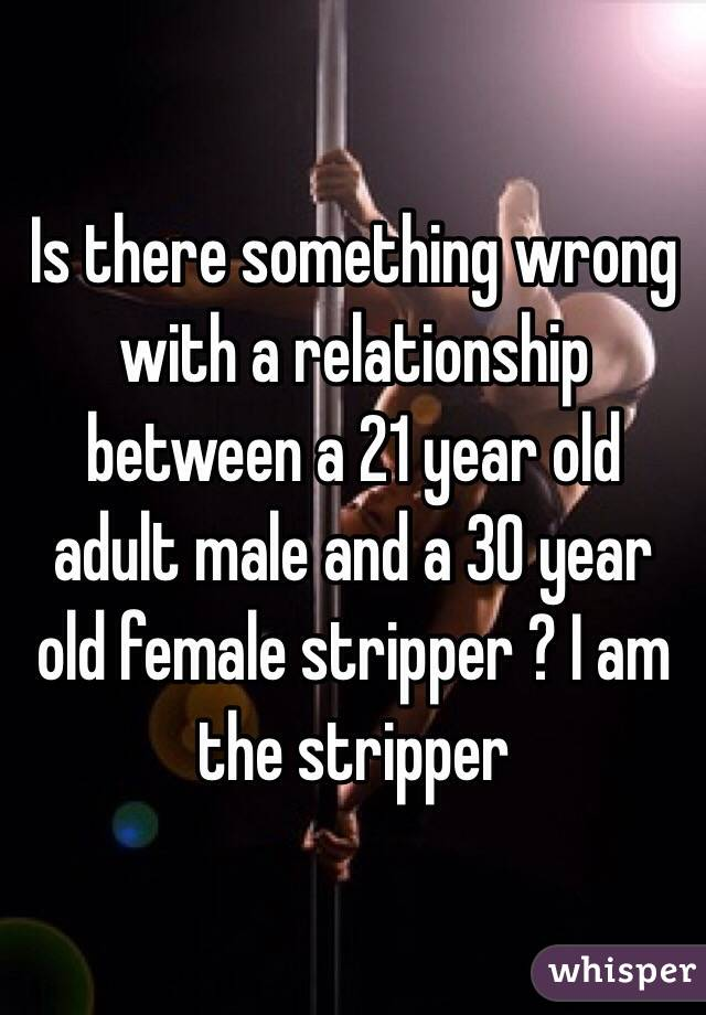 Is there something wrong with a relationship between a 21 year old adult male and a 30 year old female stripper ? I am the stripper
