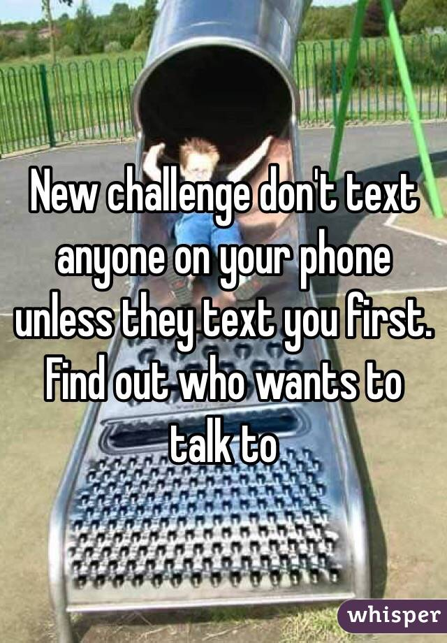 New challenge don't text anyone on your phone unless they text you first. Find out who wants to talk to