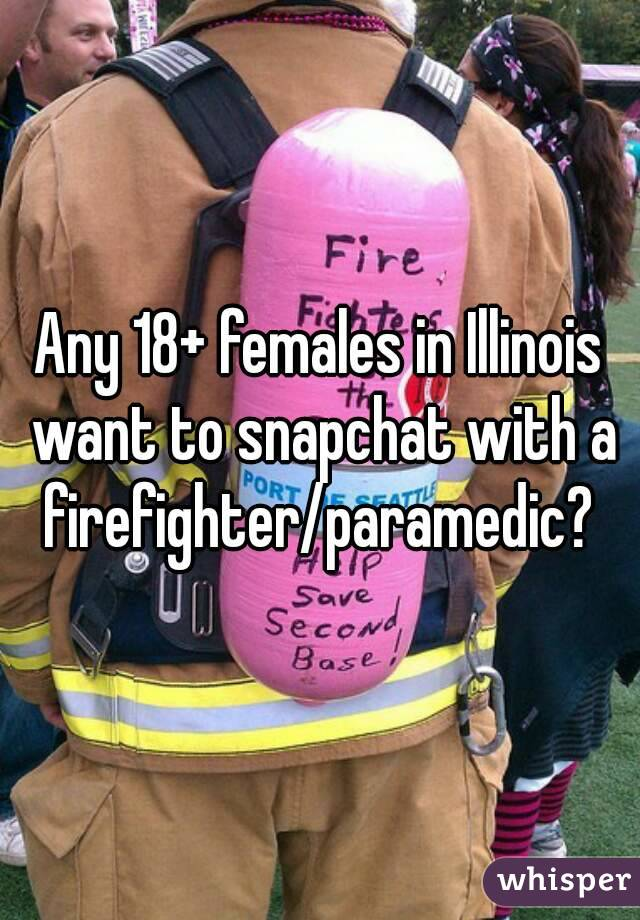 Any 18+ females in Illinois want to snapchat with a firefighter/paramedic?