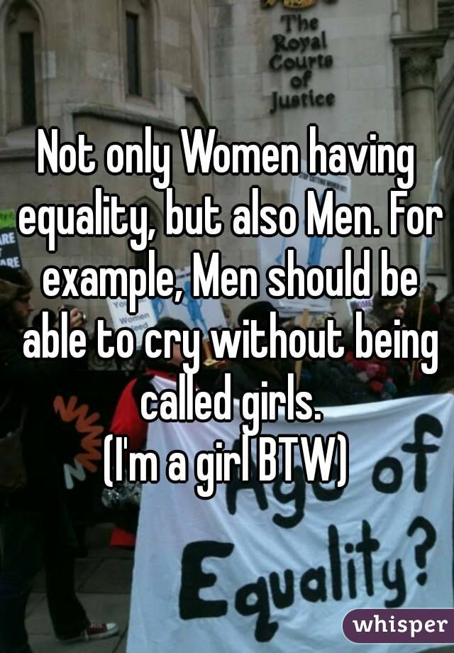 Not only Women having equality, but also Men. For example, Men should be able to cry without being called girls. (I'm a girl BTW)