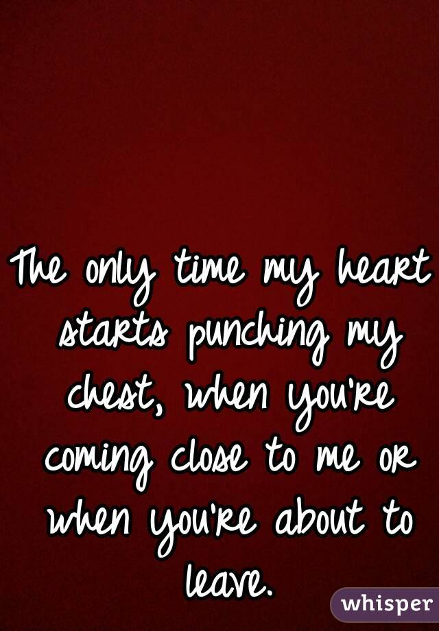 The only time my heart starts punching my chest, when you're coming close to me or when you're about to leave.