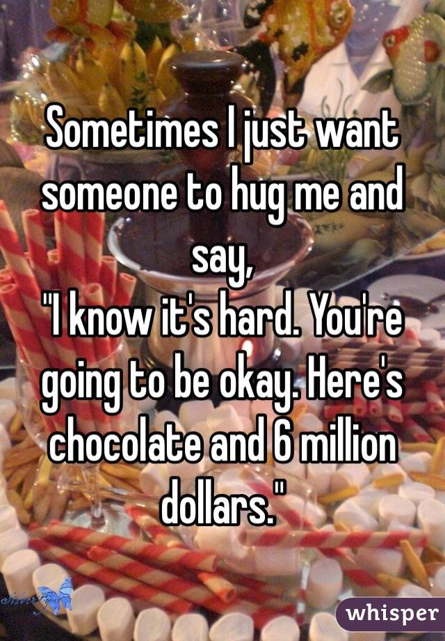 """Sometimes I just want someone to hug me and say, """"I know it's hard. You're going to be okay. Here's chocolate and 6 million dollars."""""""