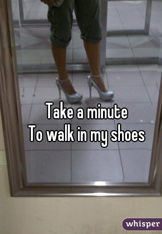 Take a minute To walk in my shoes