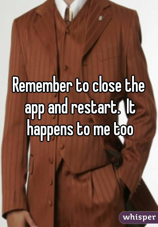 Remember to close the app and restart.  It happens to me too