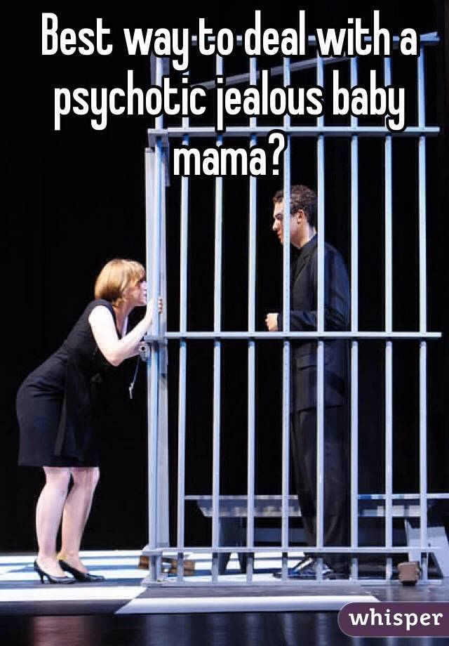 Best way to deal with a psychotic jealous baby mama?