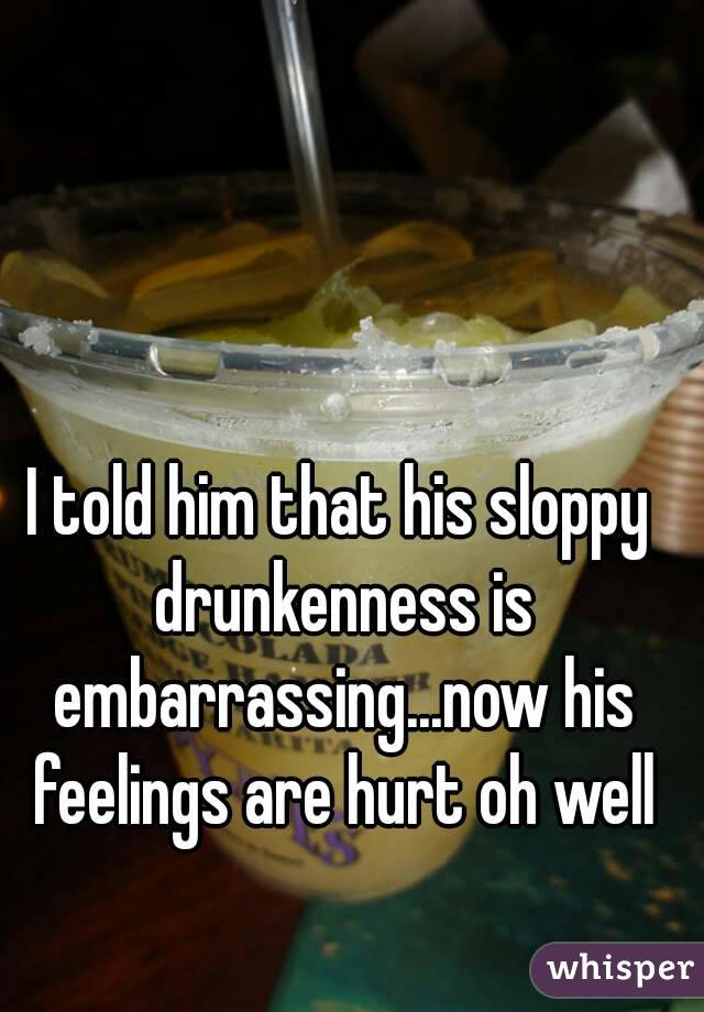 I told him that his sloppy drunkenness is embarrassing...now his feelings are hurt oh well