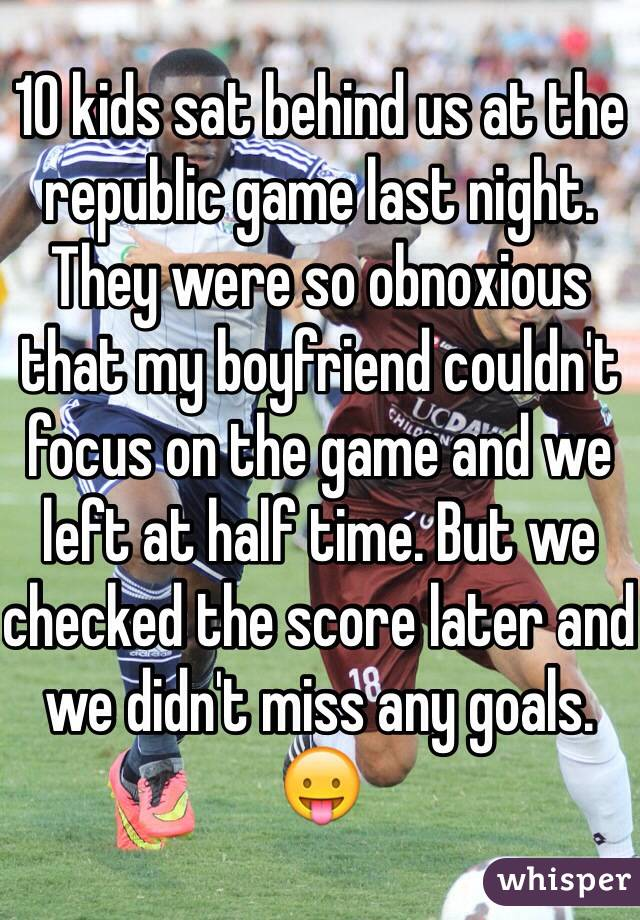 10 kids sat behind us at the republic game last night. They were so obnoxious that my boyfriend couldn't focus on the game and we left at half time. But we checked the score later and we didn't miss any goals. 😛