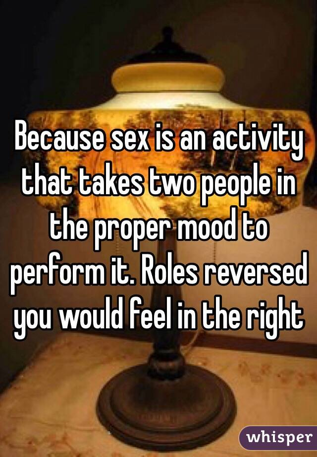 Because sex is an activity that takes two people in the proper mood to perform it. Roles reversed you would feel in the right