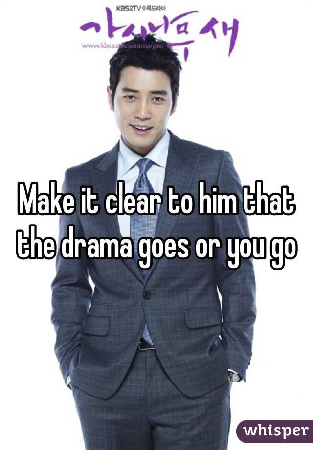 Make it clear to him that the drama goes or you go