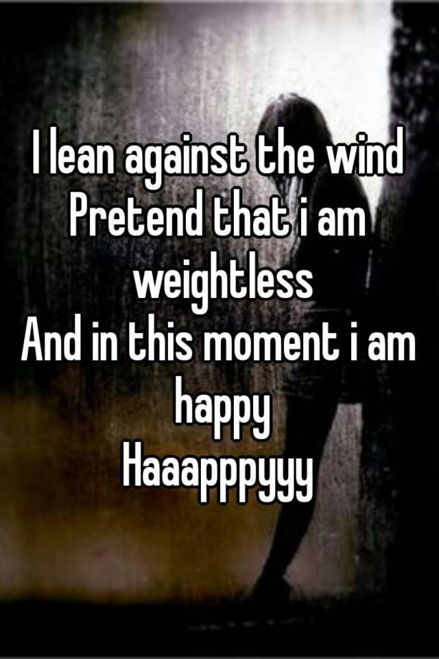 1db92026f3 I lean against the wind Pretend that i am weightless And in this ...