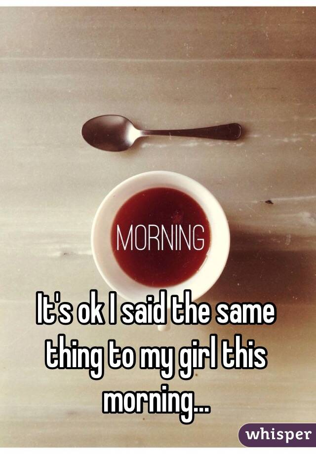 It's ok I said the same thing to my girl this morning...
