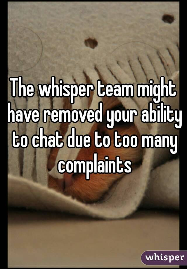 The whisper team might have removed your ability to chat due to too many complaints