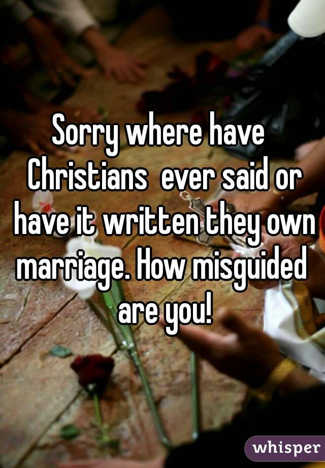 Sorry where have  Christians  ever said or have it written they own marriage. How misguided  are you!
