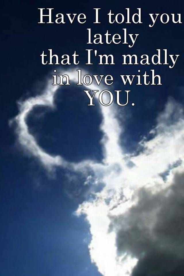 Have I told you lately that I\'m madly in love with YOU.