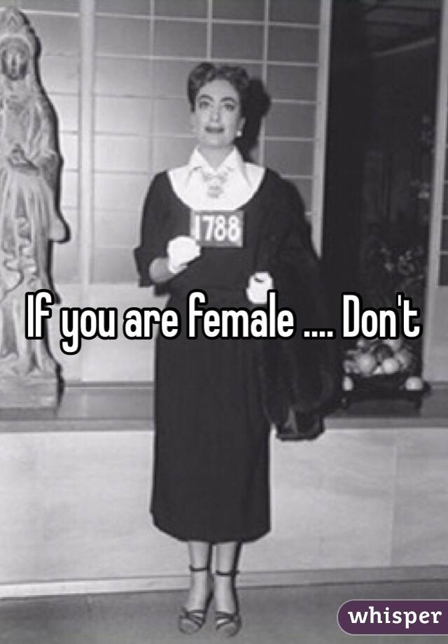 If you are female .... Don't