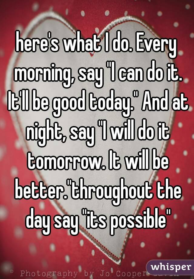 "here's what I do. Every morning, say ""I can do it. It'll be good today."" And at night, say ""I will do it tomorrow. It will be better.""throughout the day say ""its possible"""