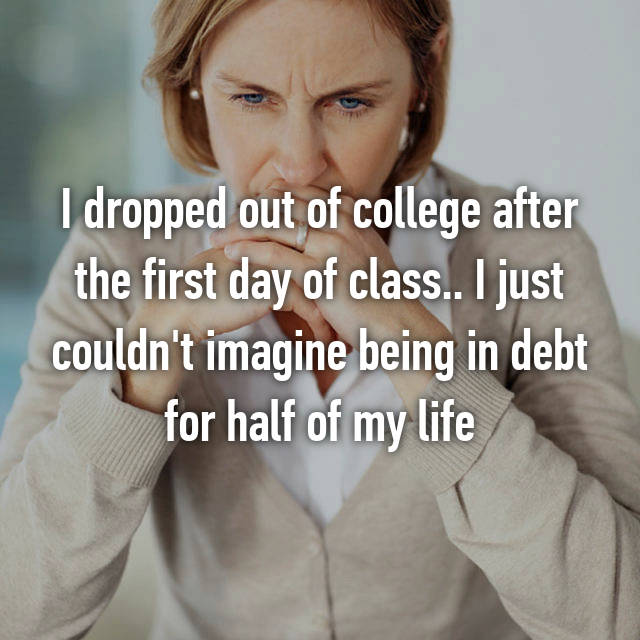 I dropped out of college after the first day of class.. I just couldn't imagine being in debt for half of my life