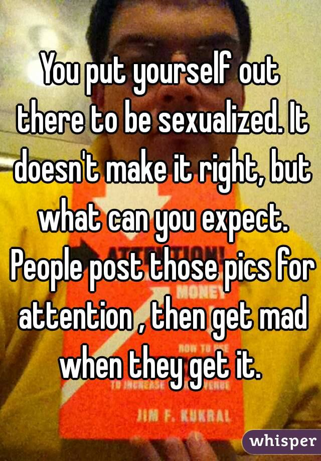 You put yourself out there to be sexualized. It doesn't make it right, but what can you expect. People post those pics for attention , then get mad when they get it.