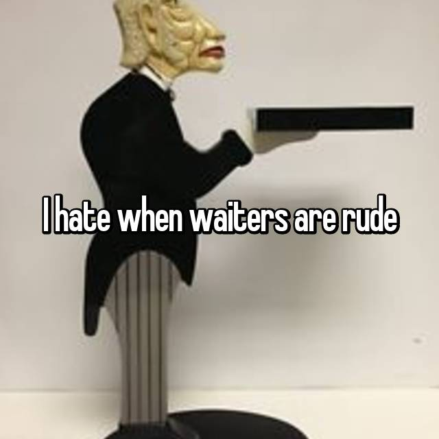 I hate when waiters are rude