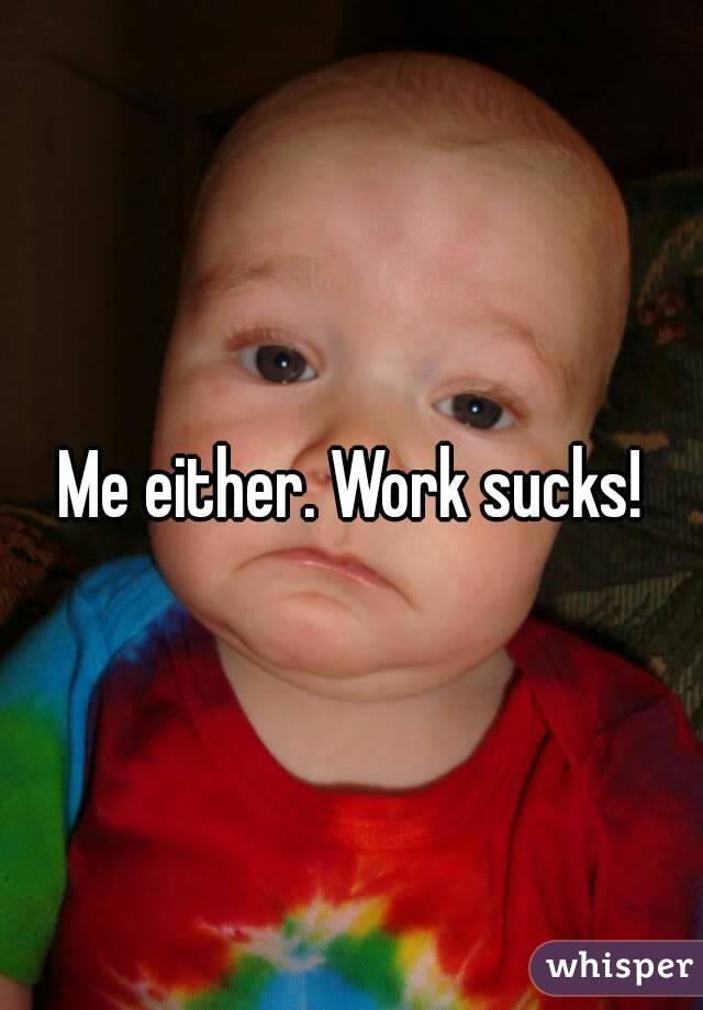 Me either. Work sucks!