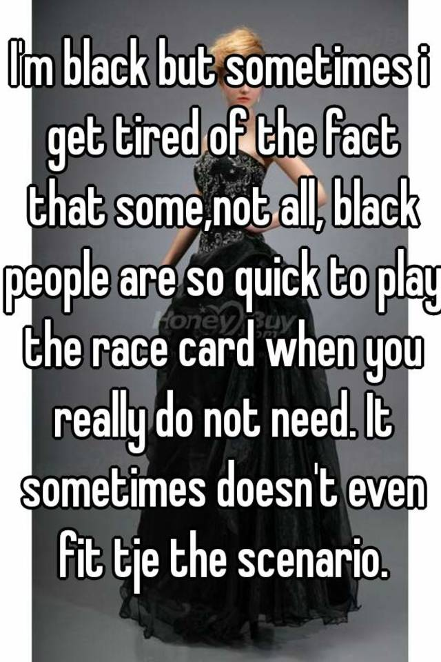 When You Get Tired Of Looking Around >> I M Black But Sometimes I Get Tired Of The Fact That Some Not All